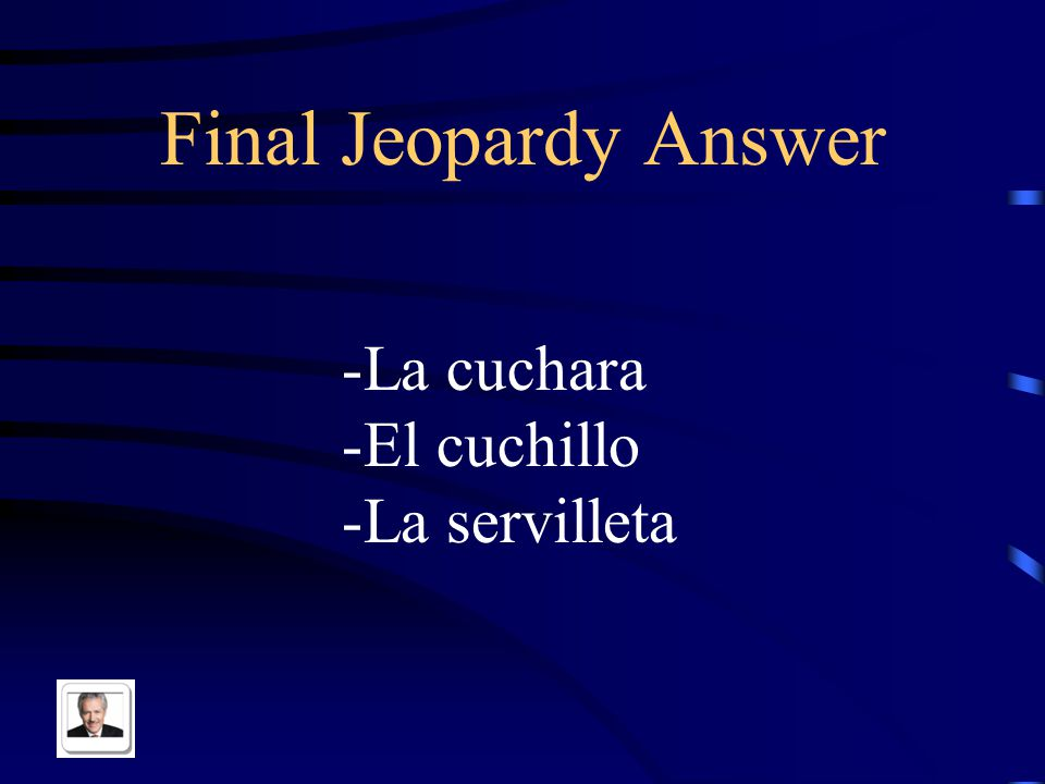 Final Jeopardy What are the Spanish translations of these phrases? -Spoon -Knife -Napkin