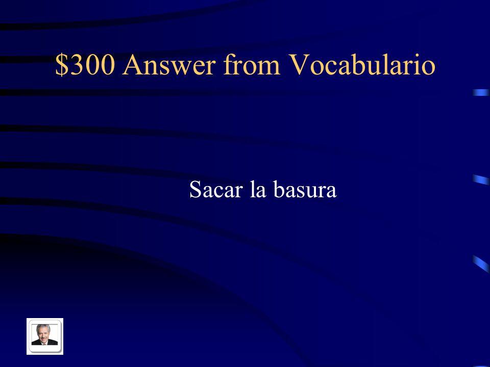 $300 Answer from Vocabulario Sacar la basura