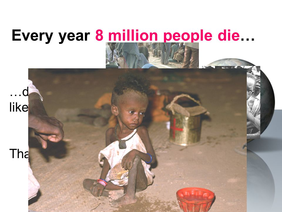 Every year 8 million people die… …due to preventable causes … like diarrhea, malaria, polio… That's 22,000 people every day!