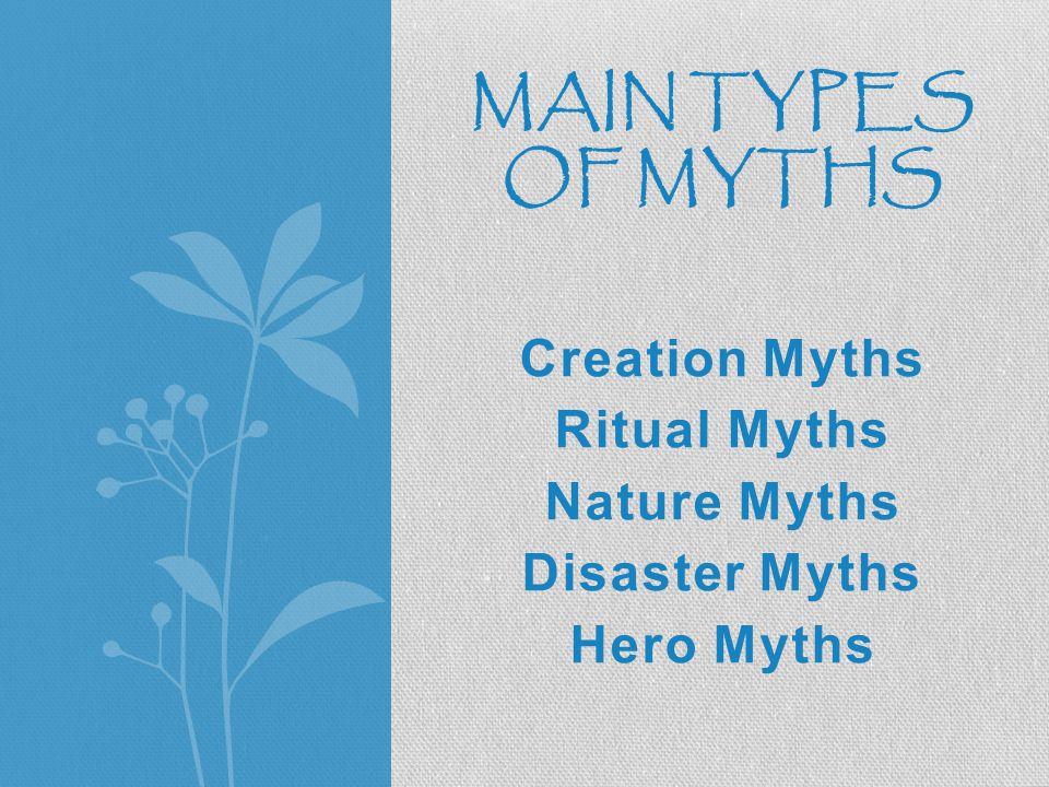 Creation Myths Ritual Myths Nature Myths Disaster Myths Hero Myths MAIN TYPES OF MYTHS