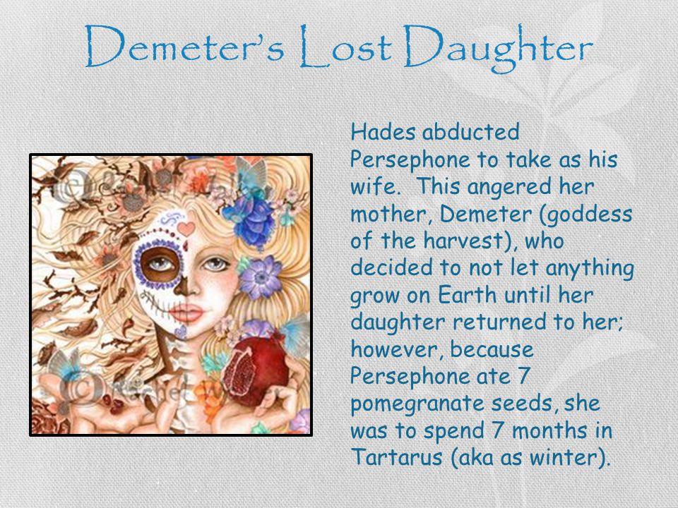 Demeter's Lost Daughter Hades abducted Persephone to take as his wife.