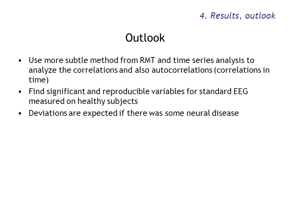 4. Results, outlook Outlook Use more subtle method from RMT and time series analysis to analyze the correlations and also autocorrelations (correlatio