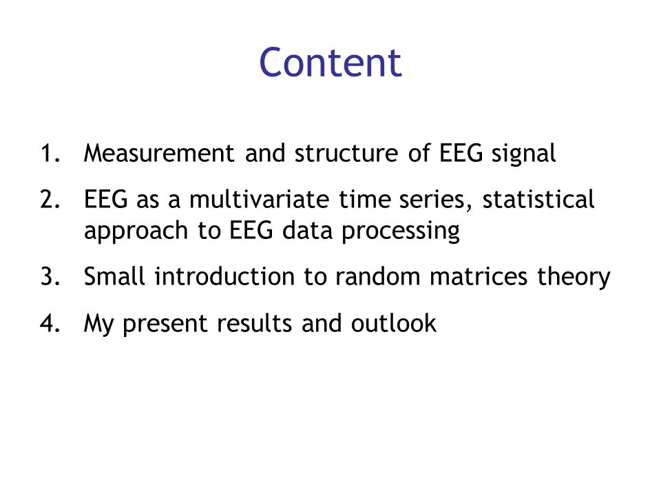 Content 1.Measurement and structure of EEG signal 2.EEG as a multivariate time series, statistical approach to EEG data processing 3.Small introductio