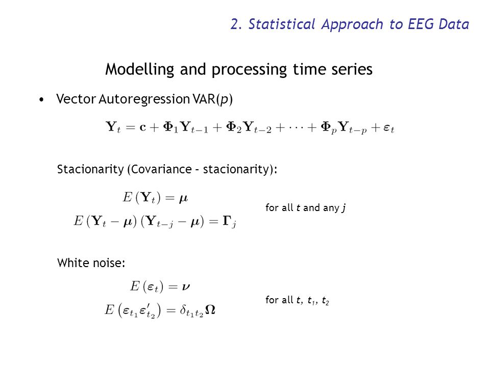 2. Statistical Approach to EEG Data Modelling and processing time series Vector Autoregression VAR(p) Stacionarity (Covariance – stacionarity): for al
