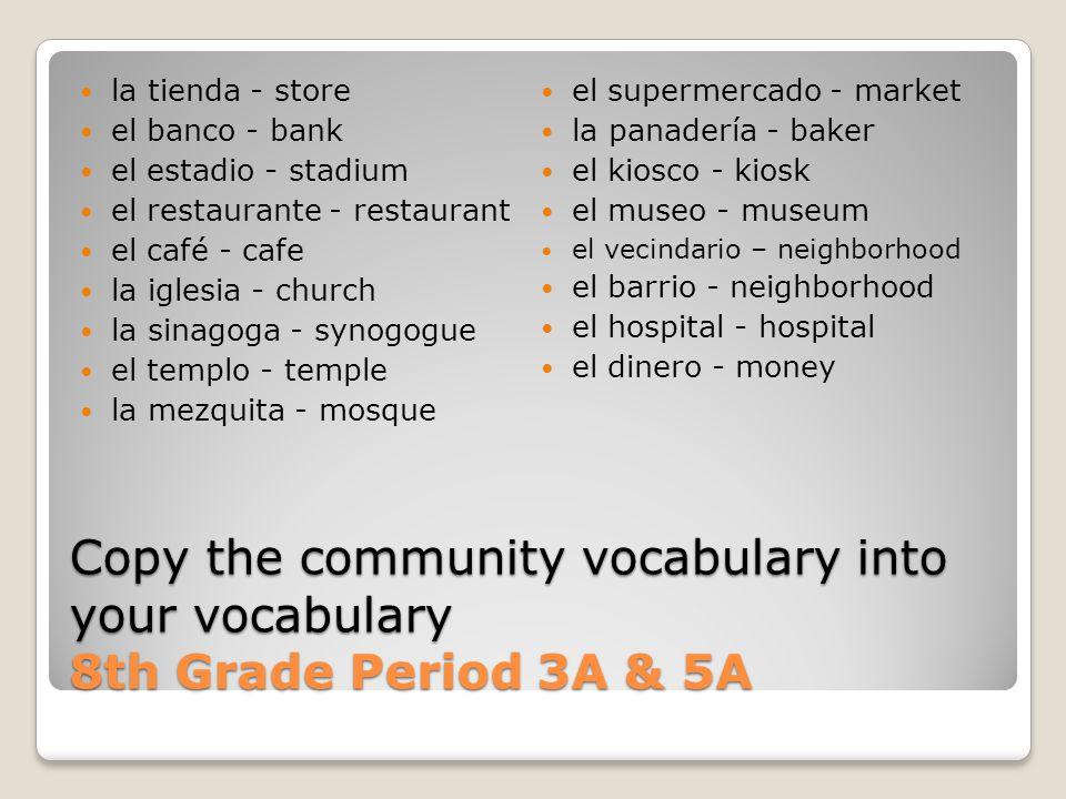 Copy the community vocabulary into your vocabulary 8th Grade Period 3A & 5A la tienda - store el banco - bank el estadio - stadium el restaurante - re