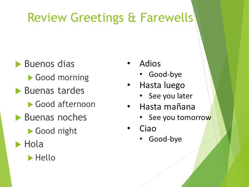 Review Greetings & Farewells  Buenos dias  Good morning  Buenas tardes  Good afternoon  Buenas noches  Good night  Hola  Hello Adios Good-bye