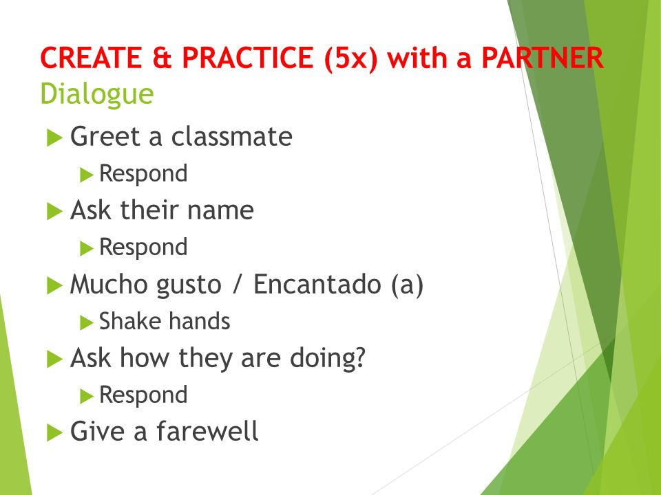 CREATE & PRACTICE (5x) with a PARTNER Dialogue  Greet a classmate  Respond  Ask their name  Respond  Mucho gusto / Encantado (a)  Shake hands 