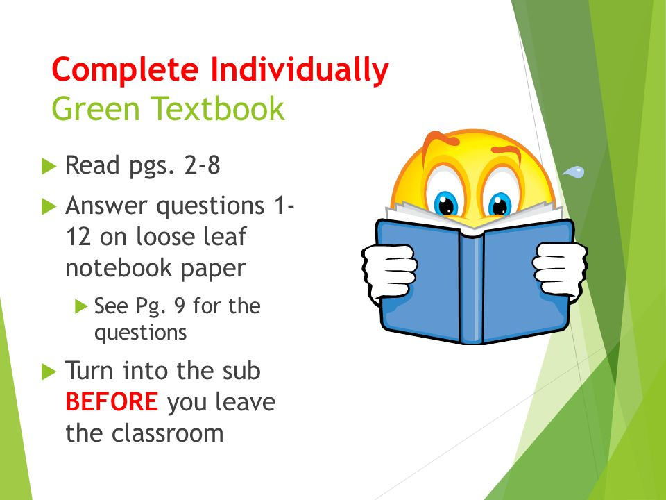 Complete Individually Green Textbook  Read pgs. 2-8  Answer questions 1- 12 on loose leaf notebook paper  See Pg. 9 for the questions  Turn into t