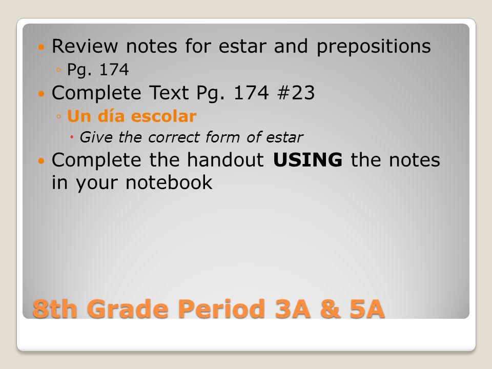 8th Grade Period 3A & 5A Review notes for estar and prepositions ◦Pg. 174 Complete Text Pg. 174 #23 ◦Un día escolar  Give the correct form of estar C