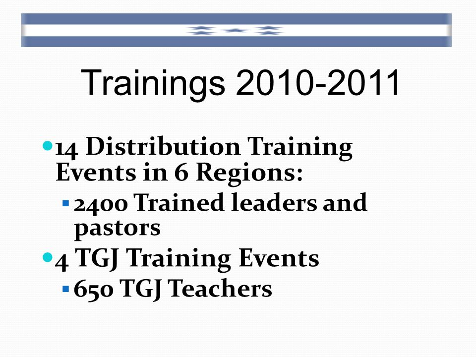 Trainings 2010-2011 14 Distribution Training Events in 6 Regions:  2400 Trained leaders and pastors 4 TGJ Training Events  650 TGJ Teachers