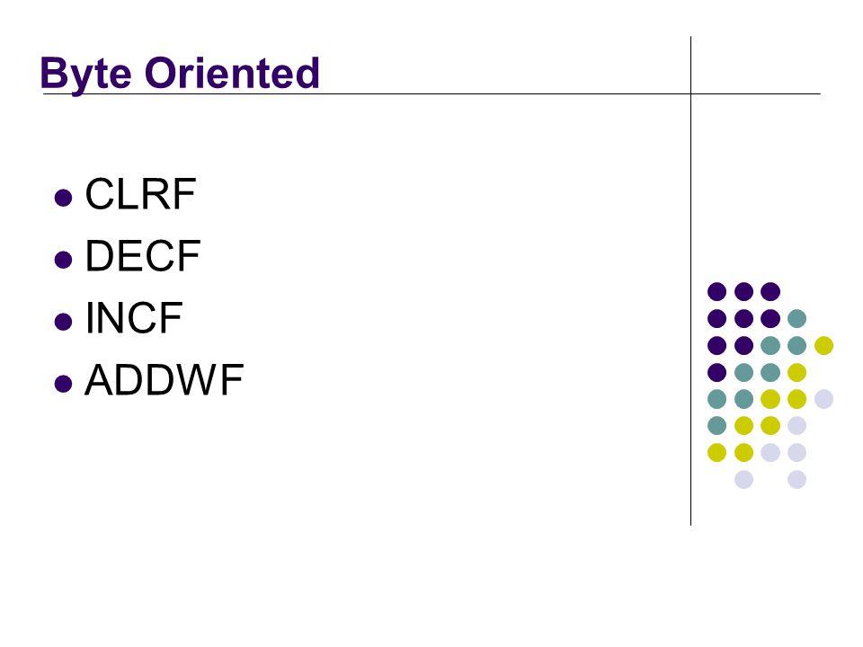 Byte Oriented CLRF DECF INCF ADDWF