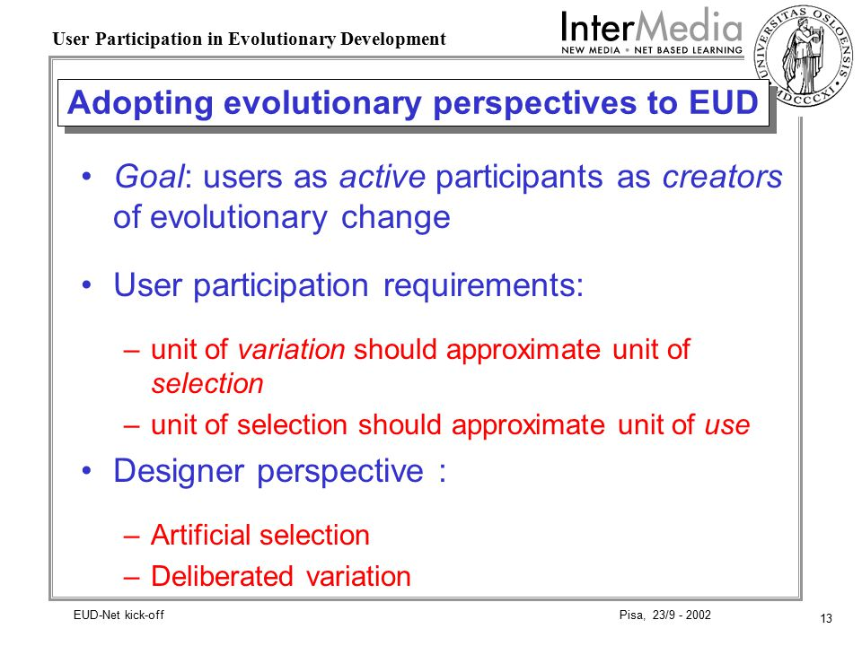 13 User Participation in Evolutionary Development Pisa, 23/9 - 2002EUD-Net kick-off Adopting evolutionary perspectives to EUD Goal: users as active participants as creators of evolutionary change User participation requirements: –unit of variation should approximate unit of selection –unit of selection should approximate unit of use Designer perspective : –Artificial selection –Deliberated variation