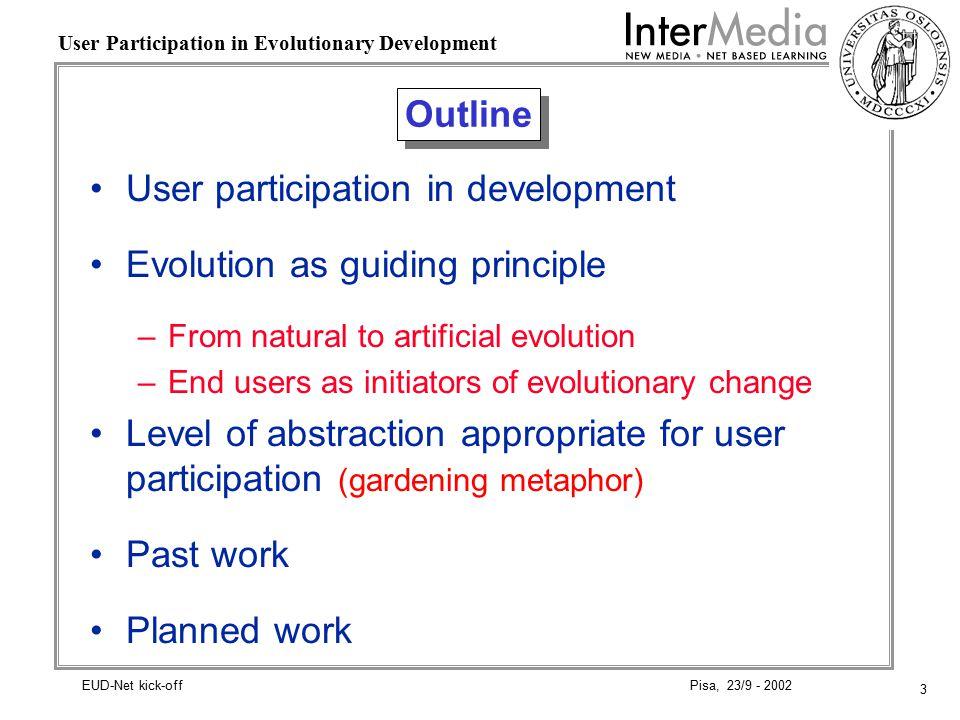 3 User Participation in Evolutionary Development Pisa, 23/9 - 2002EUD-Net kick-off Outline User participation in development Evolution as guiding prin