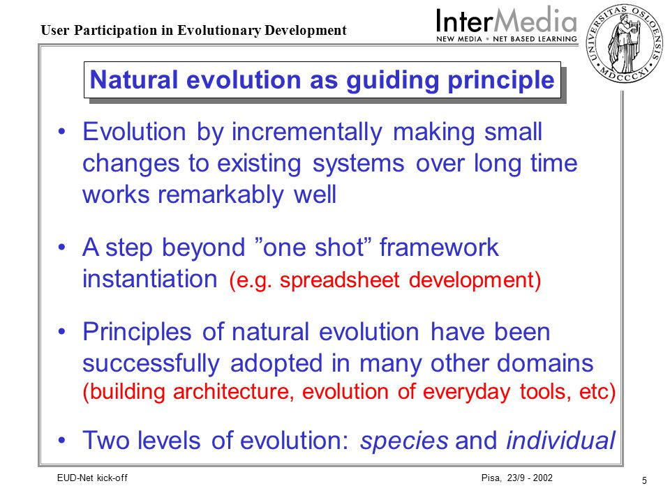 5 User Participation in Evolutionary Development Pisa, 23/9 - 2002EUD-Net kick-off Natural evolution as guiding principle Evolution by incrementally making small changes to existing systems over long time works remarkably well A step beyond one shot framework instantiation (e.g.