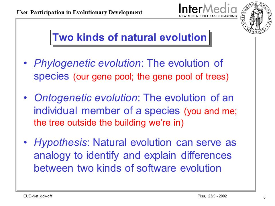 6 User Participation in Evolutionary Development Pisa, 23/9 - 2002EUD-Net kick-off Two kinds of natural evolution Phylogenetic evolution: The evolution of species (our gene pool; the gene pool of trees) Ontogenetic evolution: The evolution of an individual member of a species (you and me; the tree outside the building we're in) Hypothesis: Natural evolution can serve as analogy to identify and explain differences between two kinds of software evolution