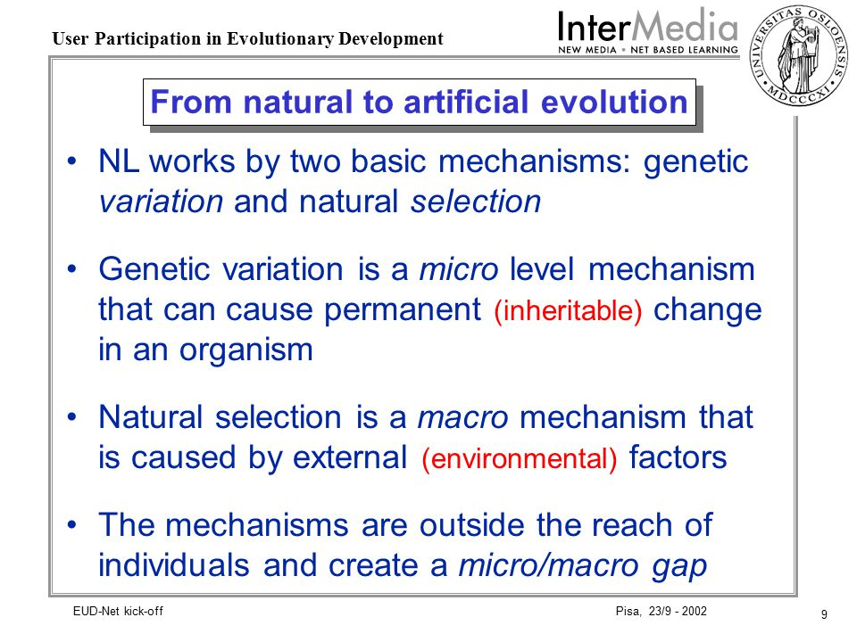 9 User Participation in Evolutionary Development Pisa, 23/9 - 2002EUD-Net kick-off From natural to artificial evolution NL works by two basic mechanisms: genetic variation and natural selection Genetic variation is a micro level mechanism that can cause permanent (inheritable) change in an organism Natural selection is a macro mechanism that is caused by external (environmental) factors The mechanisms are outside the reach of individuals and create a micro/macro gap