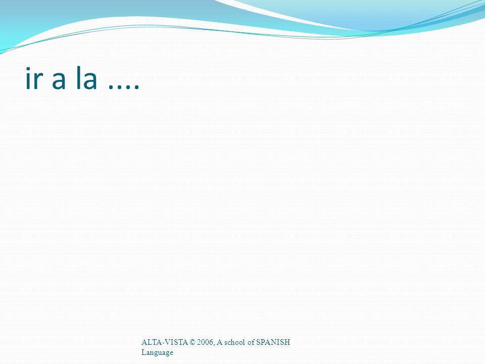 ir a la.... ALTA-VISTA © 2006, A school of SPANISH Language