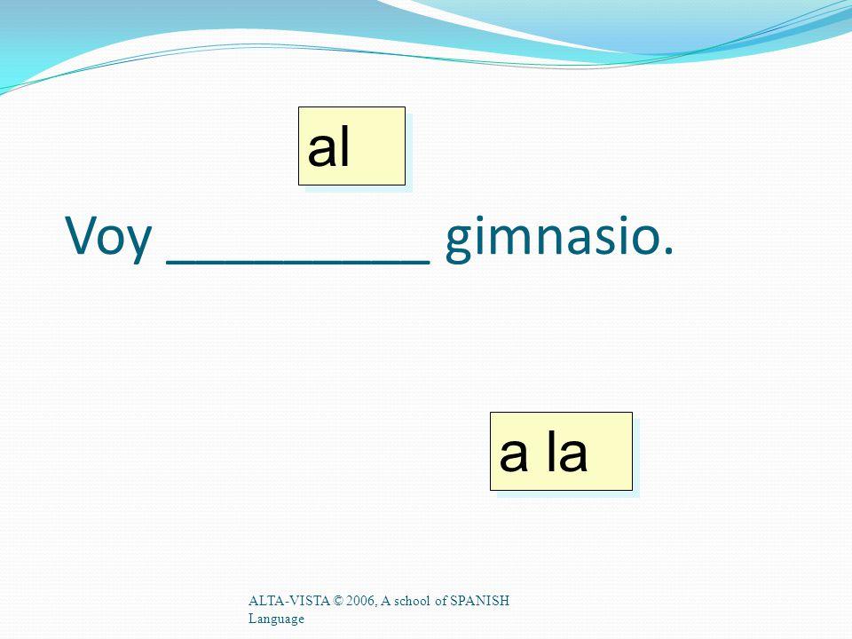 Voy _________ gimnasio. ALTA-VISTA © 2006, A school of SPANISH Language a la al
