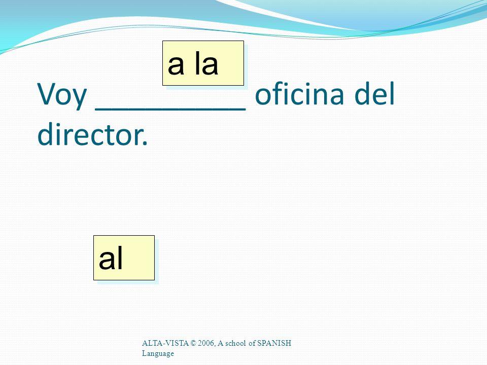 Voy _________ oficina del director. ALTA-VISTA © 2006, A school of SPANISH Language a la al