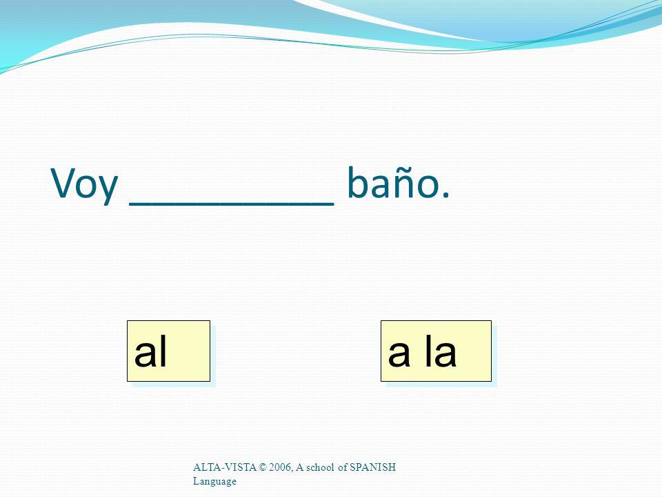 Voy _________ baño. ALTA-VISTA © 2006, A school of SPANISH Language a la al