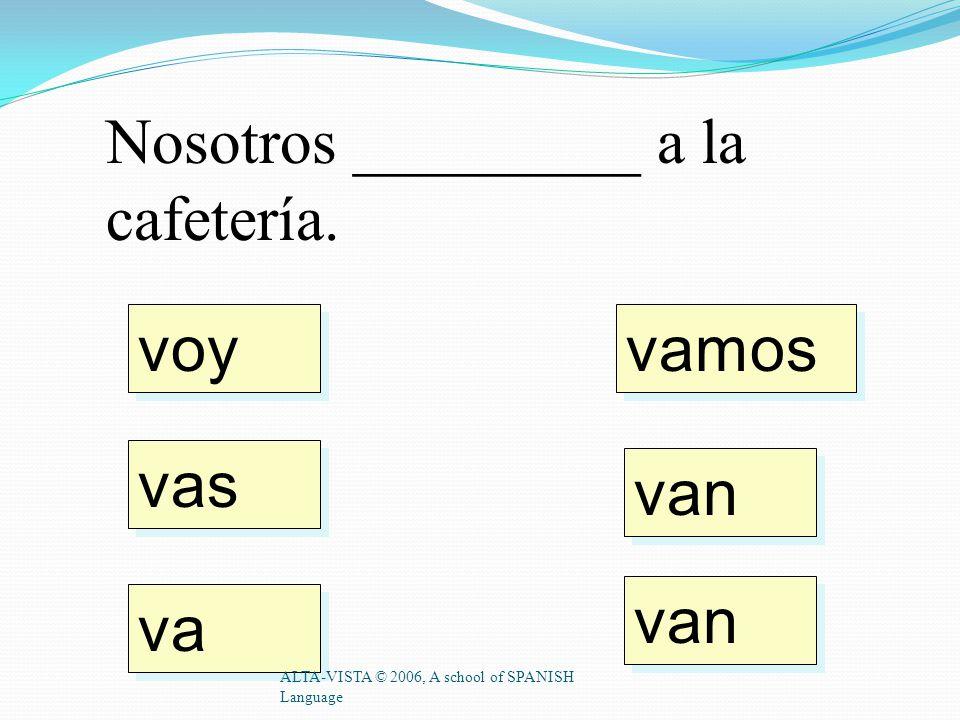 Voy _________ cafeteria. ALTA-VISTA © 2006, A school of SPANISH Language a la al