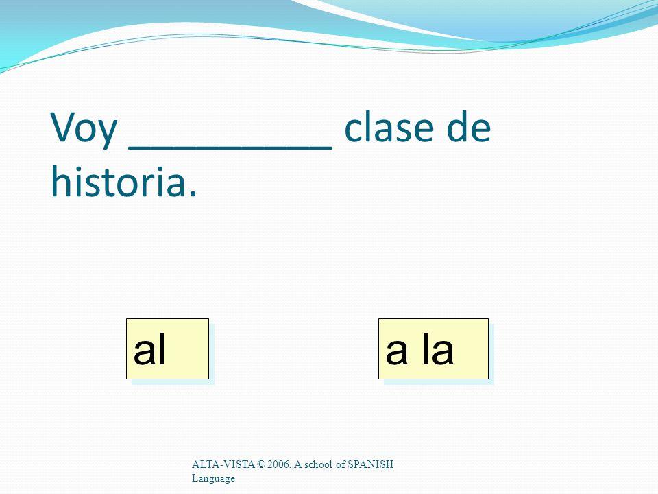 Voy _________ clase de historia. ALTA-VISTA © 2006, A school of SPANISH Language a la al