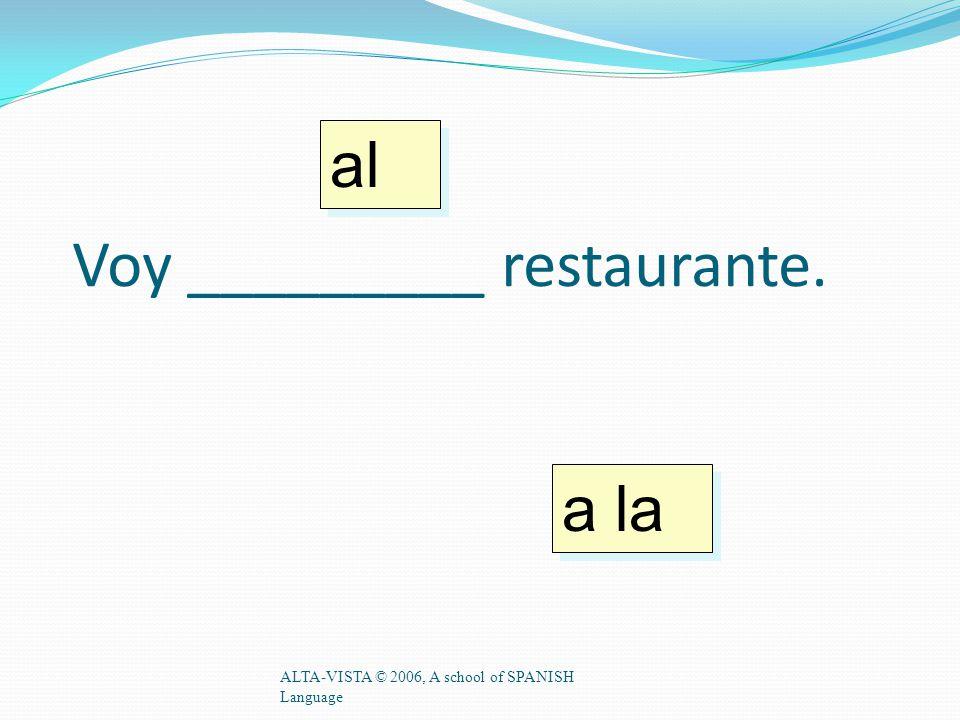 Voy _________ restaurante. ALTA-VISTA © 2006, A school of SPANISH Language a la al