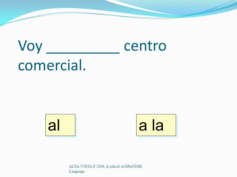 Voy _________ centro comercial. ALTA-VISTA © 2006, A school of SPANISH Language a la al