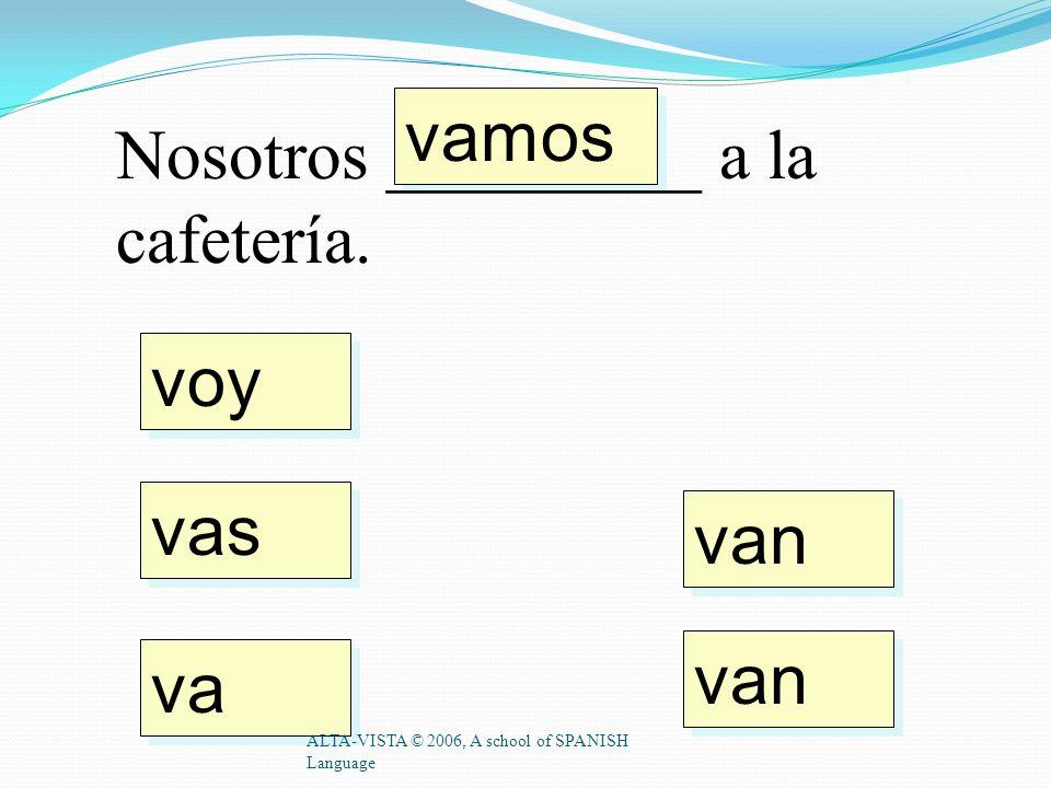 voy vas va vamos van Tú _________ al parque. ALTA-VISTA © 2006, A school of SPANISH Language