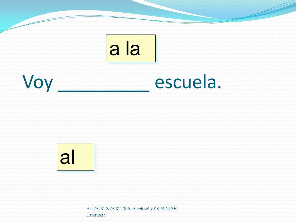 Voy _________ escuela. ALTA-VISTA © 2006, A school of SPANISH Language a la al