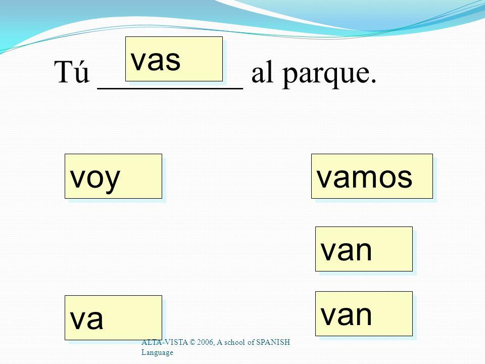 voy vas va vamos van Tú _________ al patio. ALTA-VISTA © 2006, A school of SPANISH Language
