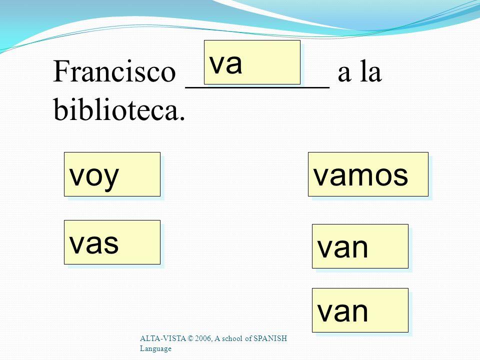 voy vas va vamos van Yo _________ a casa. ALTA-VISTA © 2006, A school of SPANISH Language