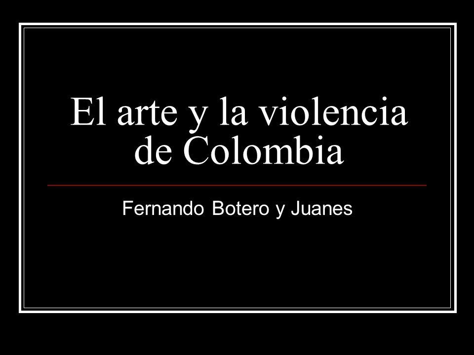 El arte y la violencia de Colombia Fernando Botero y Juanes