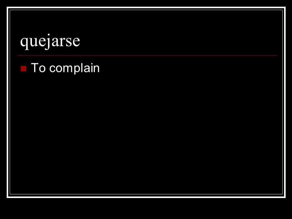 quejarse To complain