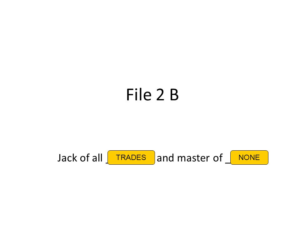 File 2 B Jack of all _ _ _ _ _ _ and master of _ _ _ _ TRADESNONE