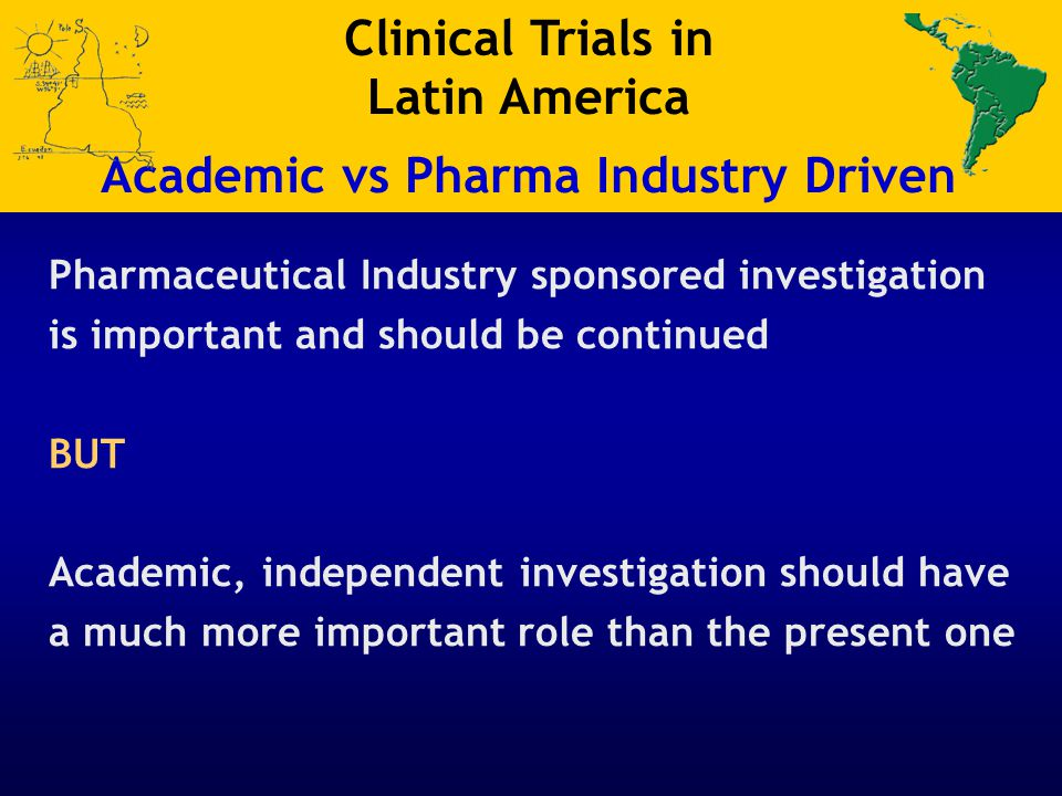 Pharmaceutical Industry sponsored investigation is important and should be continued BUT Academic, independent investigation should have a much more i