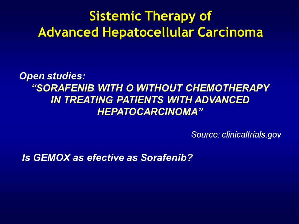 Open studies: SORAFENIB WITH O WITHOUT CHEMOTHERAPY IN TREATING PATIENTS WITH ADVANCED HEPATOCARCINOMA Source: clinicaltrials.gov Sistemic Therapy of Advanced Hepatocellular Carcinoma Is GEMOX as efective as Sorafenib