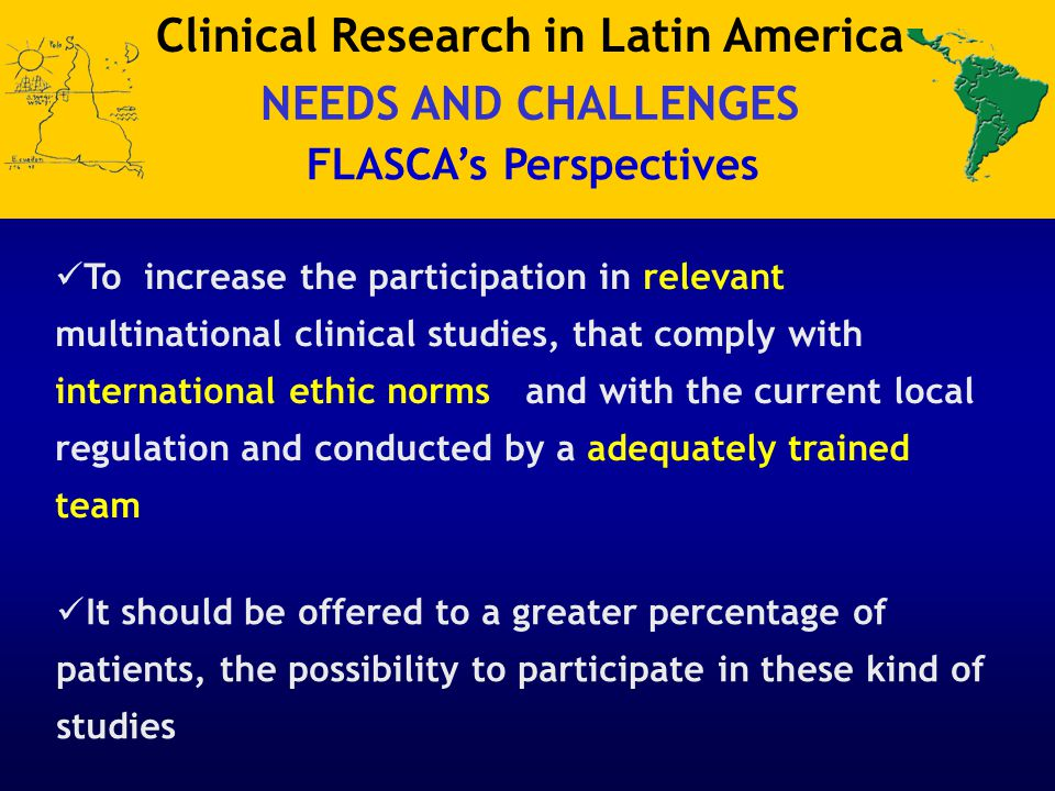 Clinical Research in Latin America NEEDS AND CHALLENGES FLASCA's Perspectives To increase the participation in relevant multinational clinical studies, that comply with international ethic norms and with the current local regulation and conducted by a adequately trained team It should be offered to a greater percentage of patients, the possibility to participate in these kind of studies