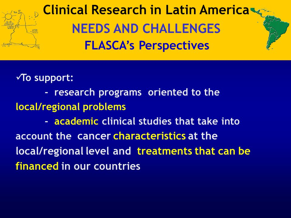 To support: - research programs oriented to the local/regional problems - academic clinical studies that take into account the cancer characteristics at the local/regional level and treatments that can be financed in our countries Clinical Research in Latin America NEEDS AND CHALLENGES FLASCA's Perspectives