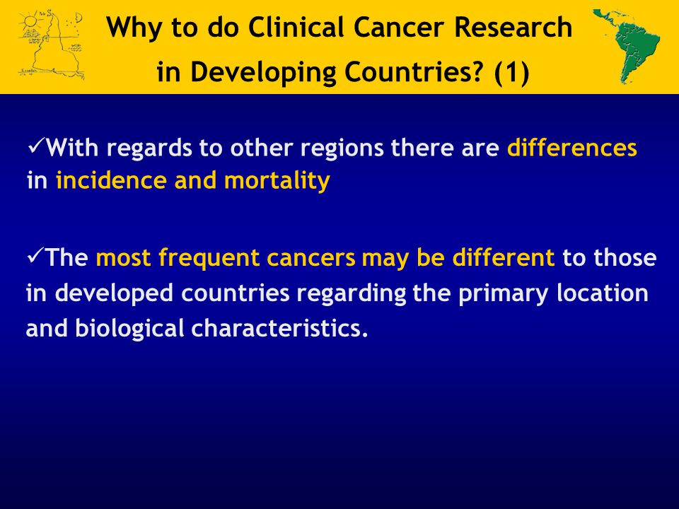 Why to do Clinical Cancer Research in Developing Countries? (1) With regards to other regions there are differences in incidence and mortality The mos