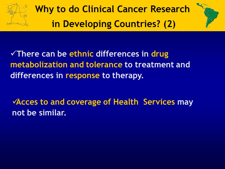 There can be ethnic differences in drug metabolization and tolerance to treatment and differences in response to therapy. Why to do Clinical Cancer Re