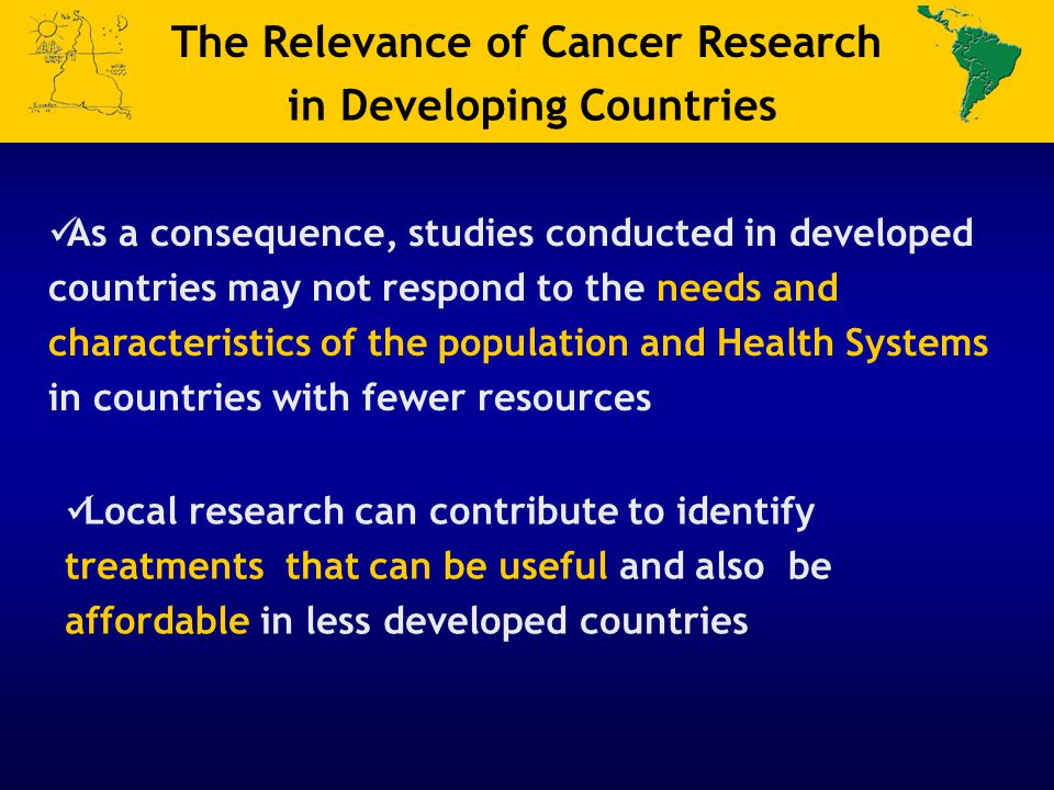 Local research can contribute to identify treatments that can be useful and also be affordable in less developed countries The Relevance of Cancer Research in Developing Countries As a consequence, studies conducted in developed countries may not respond to the needs and characteristics of the population and Health Systems in countries with fewer resources