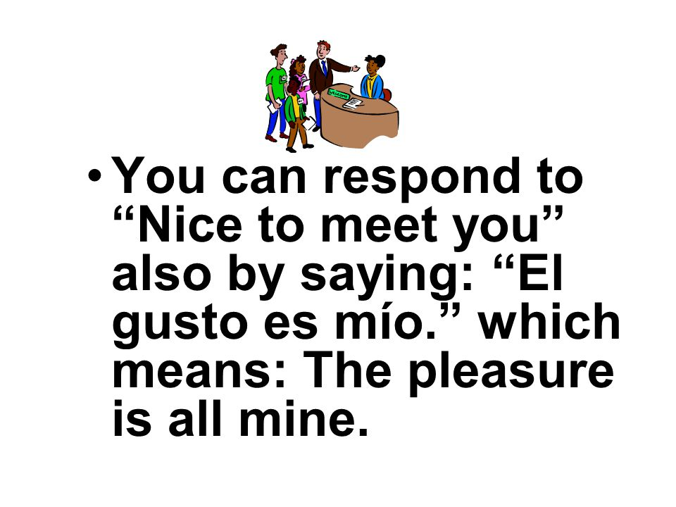 Or you can say also Mucho gusto which means Nice to meet you