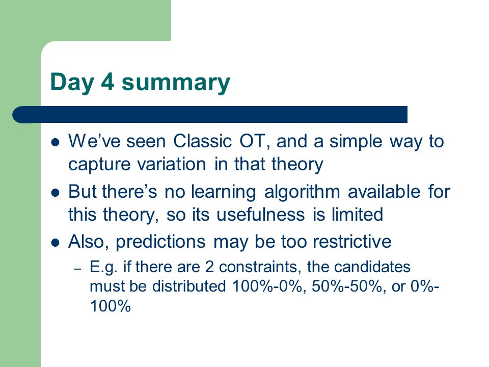 Day 4 summary We've seen Classic OT, and a simple way to capture variation in that theory But there's no learning algorithm available for this theory, so its usefulness is limited Also, predictions may be too restrictive – E.g.
