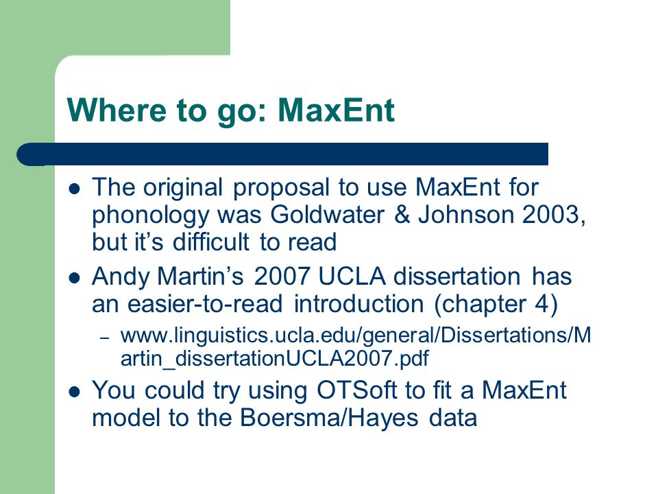 Where to go: MaxEnt The original proposal to use MaxEnt for phonology was Goldwater & Johnson 2003, but it's difficult to read Andy Martin's 2007 UCLA dissertation has an easier-to-read introduction (chapter 4) – www.linguistics.ucla.edu/general/Dissertations/M artin_dissertationUCLA2007.pdf You could try using OTSoft to fit a MaxEnt model to the Boersma/Hayes data