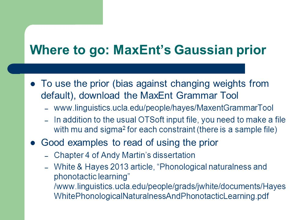 Where to go: MaxEnt's Gaussian prior To use the prior (bias against changing weights from default), download the MaxEnt Grammar Tool – www.linguistics.ucla.edu/people/hayes/MaxentGrammarTool – In addition to the usual OTSoft input file, you need to make a file with mu and sigma 2 for each constraint (there is a sample file) Good examples to read of using the prior – Chapter 4 of Andy Martin's dissertation – White & Hayes 2013 article, Phonological naturalness and phonotactic learning /www.linguistics.ucla.edu/people/grads/jwhite/documents/Hayes WhitePhonologicalNaturalnessAndPhonotacticLearning.pdf
