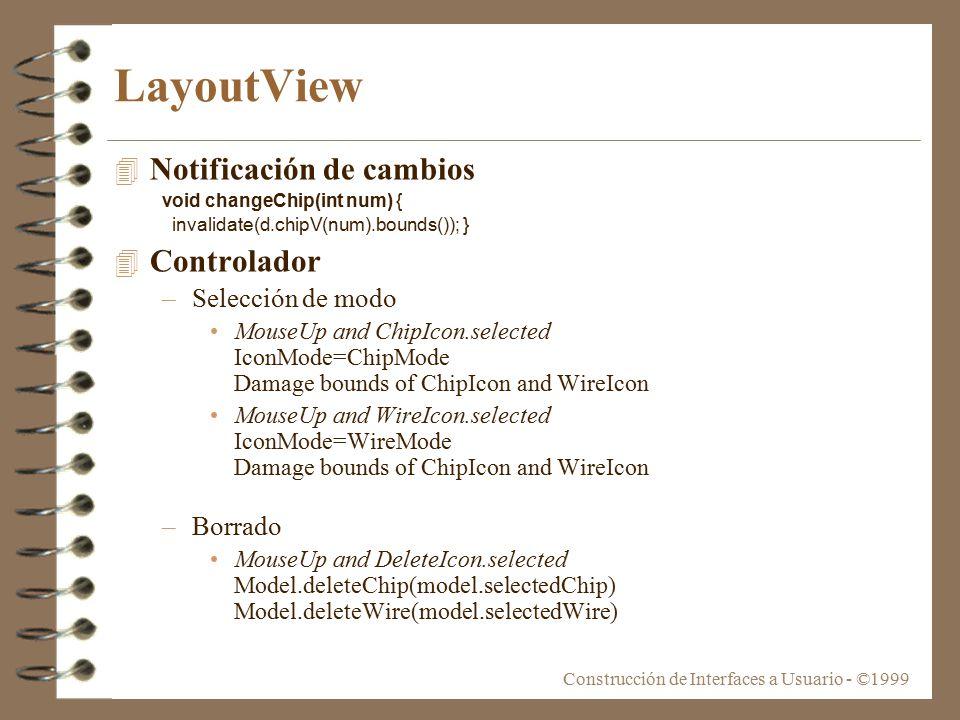 Construcción de Interfaces a Usuario - ©1999 LayoutView 4 Notificación de cambios void changeChip(int num) { invalidate(d.chipV(num).bounds()); } 4 Controlador –Selección de modo MouseUp and ChipIcon.selected IconMode=ChipMode Damage bounds of ChipIcon and WireIcon MouseUp and WireIcon.selected IconMode=WireMode Damage bounds of ChipIcon and WireIcon –Borrado MouseUp and DeleteIcon.selected Model.deleteChip(model.selectedChip) Model.deleteWire(model.selectedWire)
