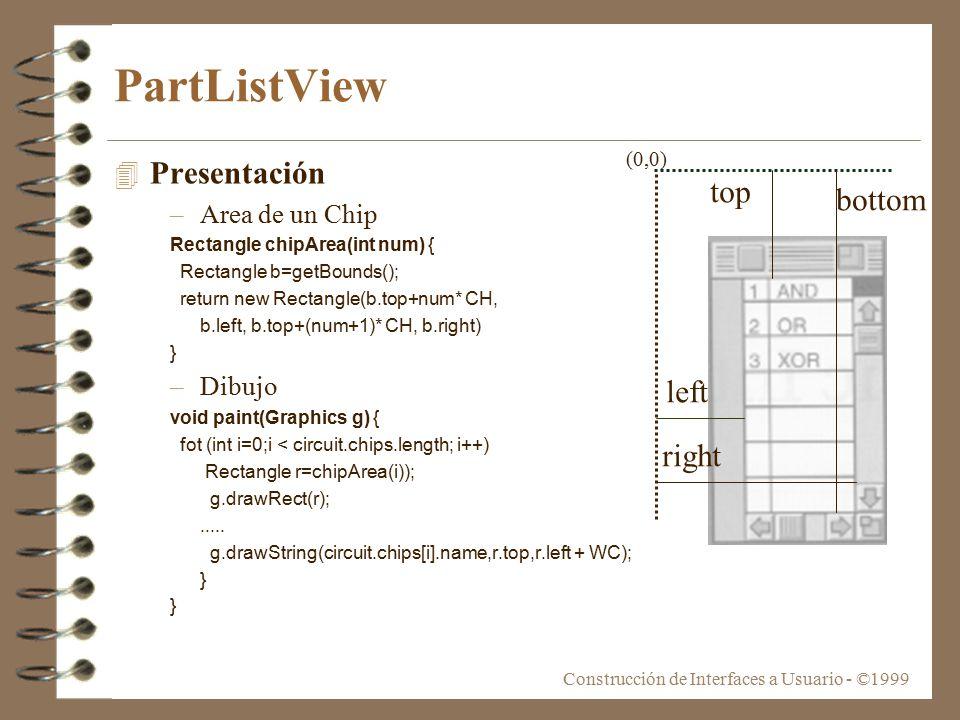 Construcción de Interfaces a Usuario - ©1999 PartListView 4 Presentación –Area de un Chip Rectangle chipArea(int num) { Rectangle b=getBounds(); return new Rectangle(b.top+num* CH, b.left, b.top+(num+1)* CH, b.right) } –Dibujo void paint(Graphics g) { fot (int i=0;i < circuit.chips.length; i++) Rectangle r=chipArea(i)); g.drawRect(r);.....