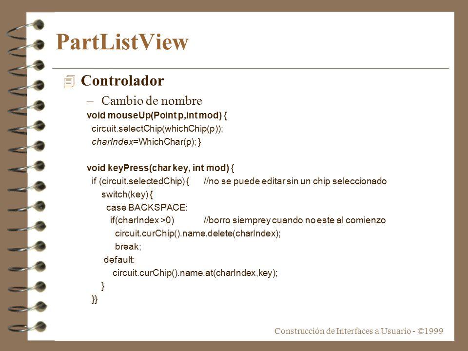 Construcción de Interfaces a Usuario - ©1999 PartListView 4 Controlador –Cambio de nombre void mouseUp(Point p,int mod) { circuit.selectChip(whichChip(p)); charIndex=WhichChar(p); } void keyPress(char key, int mod) { if (circuit.selectedChip) {//no se puede editar sin un chip seleccionado switch(key) { case BACKSPACE: if(charIndex >0) //borro siemprey cuando no este al comienzo circuit.curChip().name.delete(charIndex); break; default: circuit.curChip().name.at(charIndex,key); } }}