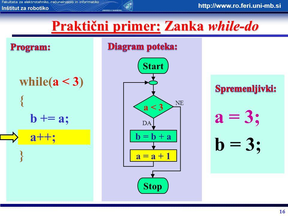 16 http://www.ro.feri.uni-mb.si Praktični primer: Zanka while-do while(a < 3) { b += a; a++; } Start a < 3 b = b + a Stop DA NE a = a + 1 a = 3; b = 3